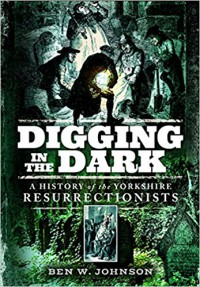 Digging in the Dark: A History of the Yorkshire Resurrectionists - Ben Johnson