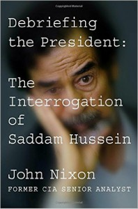 Debriefing the President: The Interrogation of Saddam Hussein - John Nixon