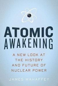 Atomic Awakening: A New Look at the History and Future of Nuclear Power - James A. Mahaffey