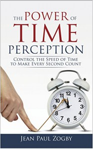 The Power of Time Perception: Control the Speed of Time to Make Every Second Count - Jean Paul Zogby