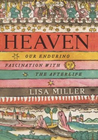 Heaven: Our Enduring Fascination with the Afterlife - Lisa Miller