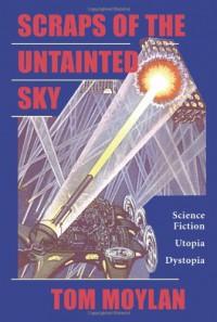 Scraps Of The Untainted Sky: Science Fiction, Utopia, Dystopia - Thomas Moylan, Thomas Moylan