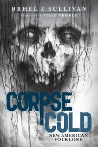 Corpse Cold: New American Folklore - Chad Wehrle, John Brhel, Joseph T. Sullivan