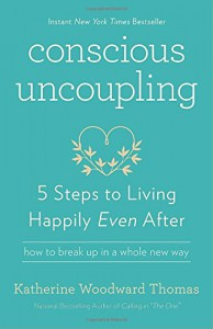 Conscious Uncoupling: 5 Steps to Living Happily Even After - Katherine Woodward Thomas