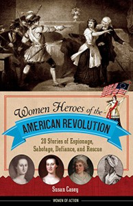 Women Heroes of the American Revolution: 20 Stories of Espionage, Sabotage, Defiance, and Rescue (Women of Action) - Susan Casey