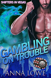 Gambling on Trouble (Shifters in Vegas) - Anna Lowe