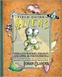 A Field Guide to Aliens: Intergalactic Worrywarts, Bubblonauts, Sliver-Slurpers, and Other Extraterrestrials - Johan Olander
