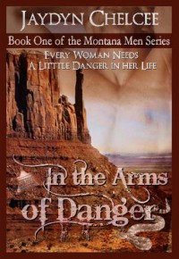 In the Arms of Danger (Montana Men, Book 1) - Jaydyn Chelcee