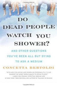 Do Dead People Watch You Shower?: And Other Questions You've Been All but Dying to Ask a Medium - Concetta Bertoldi