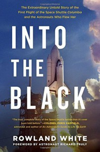 Into the Black: The Extraordinary Untold Story of the First Flight of the Space Shuttle Columbia and the Astronauts Who Flew Her by Rowland White (2016-04-19) - Rowland White