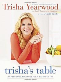 Trisha's Table: My Feel-Good Favorites for a Balanced Life - Trisha Yearwood, Beth Yearwood Bernard, Garth Brooks