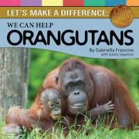 Let's Make a Difference: We Can Help Orangutans - Gabriella Francine