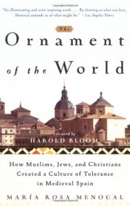The Ornament of the World: How Muslims, Jews, and Christians Created a Culture of Tolerance in Medieval Spain - Maria Rosa Menocal, Harold Bloom