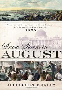 Snow-Storm in August: Washington City, Francis Scott Key, and the Forgotten Race Riot of 1835 - Jefferson Morley