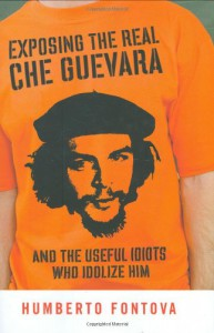 Exposing the Real Che Guevara: And the Useful Idiots Who Idolize Him - Humberto Fontova