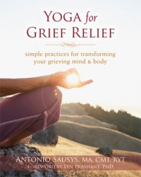 Yoga for Grief Relief: Simple Practices for Transforming Your Grieving Mind and Body - Antonio Sausys