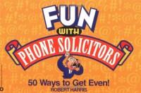 Fun with Phone Solicitors: 50 Ways to Get Even - Robert   Harris