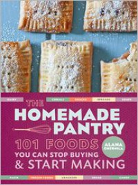The Homemade Pantry: 101 Foods You Can Stop Buying and Start Making -