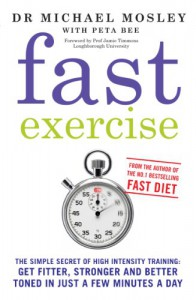 Fast Exercise: The Simple Secret of High Intensity Training: Get Fitter, Stronger and Better Toned in Just a Few Minutes a Day - Michael Mosley, Peta Bee