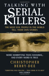 Talking with Serial Killers: The Most Evil People in the World Tell Their Own Stories - Christopher Berry-Dee