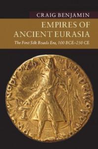 Empires of Ancient Eurasia: The First Silk Roads Era, 100 BCE – 250 CE - Craig G. R. Benjamin