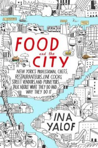 Food and the City: New York's Professional Chefs, Restaurateurs, Line Cooks, Street Vendors, and Purveyors Talk About What They Do and Why They Do It - Ina Yalof