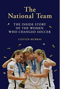 The National Team: The Inside Story of the Women Who Changed Soccer - Caitlin Murray