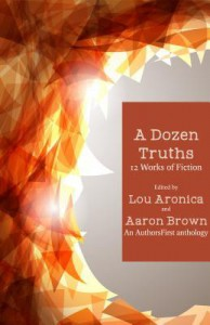 A Dozen Truths: 12 Works of Fiction - Lou Aronica, Aaron Brown