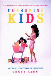 Consuming Kids: The Hostile Takeover of Childhood - Susan Linn
