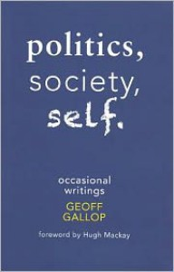 Politics, Society, Self: Occasional Writings - Geoff Gallop, Hugh Mackay