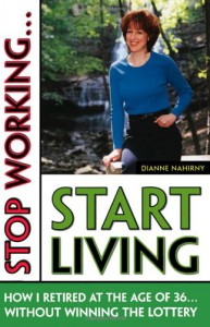 Stop Working... Start Living: How I Retired at 36 Without Winning the Lottery - Dianne Nahirny