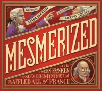 Mesmerized: How Ben Franklin Solved a Mystery that Baffled All of France - Mara Rockliff, Iacopo Bruno