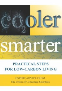 Cooler Smarter: Practical Steps for Low-Carbon Living - The Union of Concerned Scientists, Seth Shulman, Jeff Deyette, Brenda Ekwurzel, David Friedman, Margaret Mellon, John Rogers, Suzanne Shaw