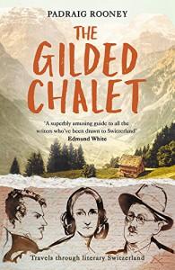 The Gilded Chalet: Off-piste in Literary Switzerland - Padraig Rooney