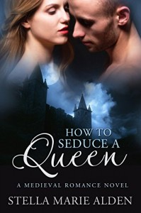 How to Seduce a Queen: A Medieval Romance Novel - Stella Marie Alden