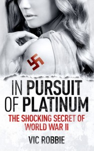 In Pursuit of Platinum: The Shocking Secret of World War II - Vic Robbie