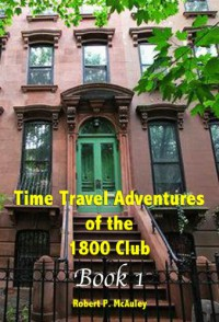 Time Travel Adventures Of The 1800 Club: Book I - Robert Mcauley