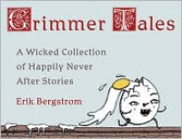 Grimmer Tales: A Wicked Collection of Happily Never After Stories - Erik Bergstrom