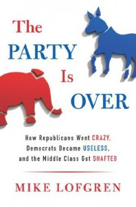 The Party Is Over: How Republicans Went Crazy, Democrats Became Useless, and the Middle Class Got Shafted - Mike Lofgren
