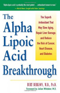 Alpha Lipoic Acid Breakthrough: The Superb Antioxidant That May Slow Aging, Repair Liver Damage, and Reduce the Risk of Cancer, Heart Disease, and Diabetes - Burt Berkson