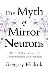 The Myth of Mirror Neurons: The Real Neuroscience of Communication and Cognition - Gregory Hickok