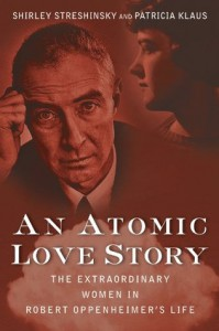 An Atomic Love Story: The Extraordinary Women in Robert Oppenheimer's Life - Shirley Streshinsky, Patricia Klaus