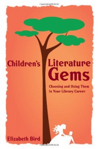 Children's Literature Gems: Choosing and Using Them in Your Library Career - Betsy Bird