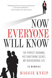 Now Everyone Will Know: The Perfect Husband, His Shattering Secret, My Rediscovered Life - Maggie Kneip