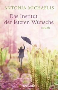 Das Institut der letzten Wünsche: Roman - Antonia Michaelis