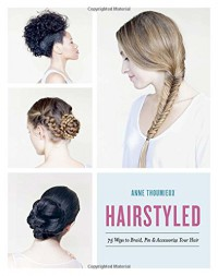 Hairstyled: 75 Ways to Braid, Pin & Accessorize Your Hair - Anne Thoumieux