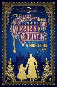 The Singular & Extraordinary Tale of Mirror & Goliath: From the Peculiar Adventures of John Lovehart, Esq., Volume 1 - Ishbelle Bee