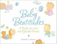Baby Beatitudes: A Pacifier for New and Expectant Parents - Pamela Brown