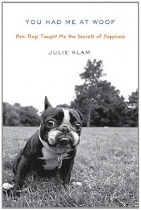 You Had Me at Woof: How Dogs Taught Me the Secrets of Happiness - Julie Klam