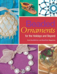 Beaded Ornaments for the Holidays and Beyond - Editors of BeadStyle and Bead&Button magazines